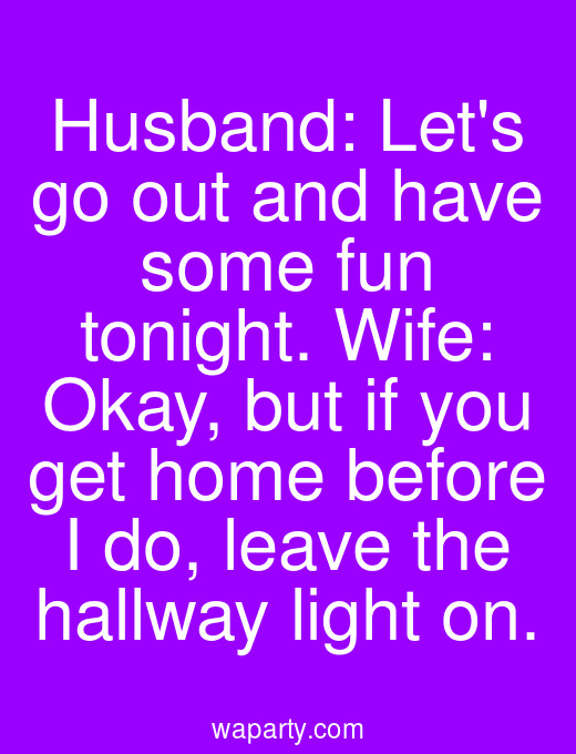 Husband: Lets go out and have some fun tonight. Wife: Okay, but if you get home before I do, leave the hallway light on.