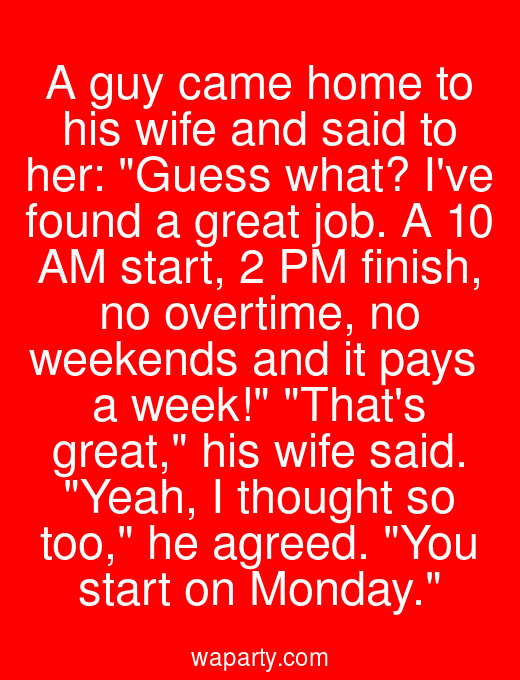 A guy came home to his wife and said to her: Guess what? Ive found a great job. A 10 AM start, 2 PM finish, no overtime, no weekends and it pays $600 a week! Thats great, his wife said. Yeah, I thought so too, he agreed. You start on Monday.