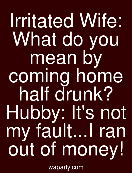 Irritated Wife: What do you mean by coming home half drunk? Hubby: Its not my fault...I ran out of money!