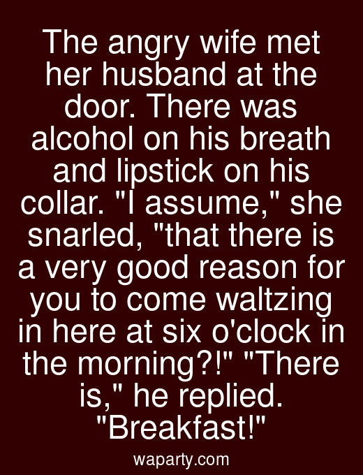 The angry wife met her husband at the door. There was alcohol on his breath and lipstick on his collar. I assume, she snarled, that there is a very good reason for you to come waltzing in here at six oclock in the morning?! There is, he replied. Breakfast!