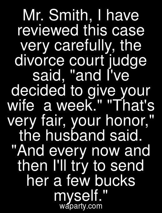 Mr. Smith, I have reviewed this case very carefully, the divorce court judge said, and Ive decided to give your wife $275 a week. Thats very fair, your honor, the husband said. And every now and then Ill try to send her a few bucks myself.