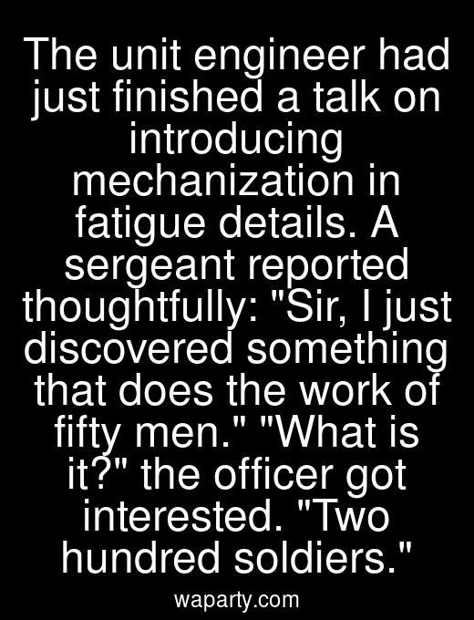 The unit engineer had just finished a talk on introducing mechanization in fatigue details. A sergeant reported thoughtfully: Sir, I just discovered something that does the work of fifty men. What is it? the officer got interested. Two hundred soldiers.
