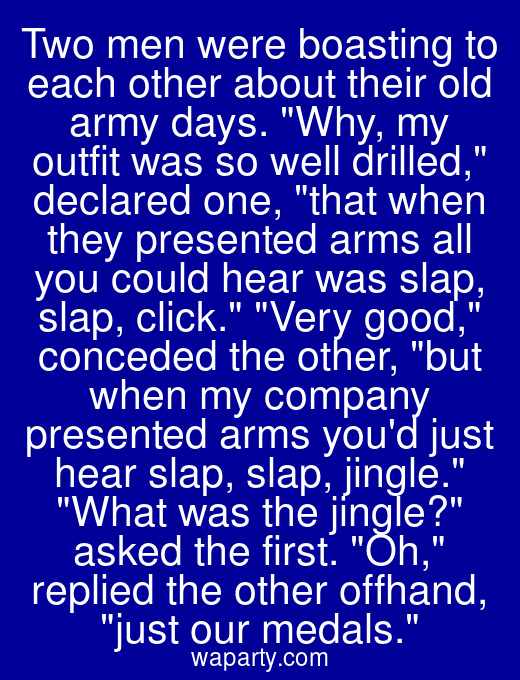 Two men were boasting to each other about their old army days. Why, my outfit was so well drilled, declared one, that when they presented arms all you could hear was slap, slap, click. Very good, conceded the other, but when my company presented arms youd just hear slap, slap, jingle. What was the jingle? asked the first. Oh, replied the other offhand, just our medals.