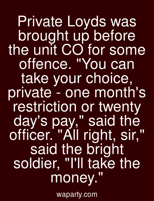Private Loyds was brought up before the unit CO for some offence. You can take your choice, private - one months restriction or twenty days pay, said the officer. All right, sir, said the bright soldier, Ill take the money.