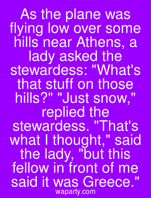 As the plane was flying low over some hills near Athens, a lady asked the stewardess: Whats that stuff on those hills? Just snow, replied the stewardess. Thats what I thought, said the lady, but this fellow in front of me said it was Greece.