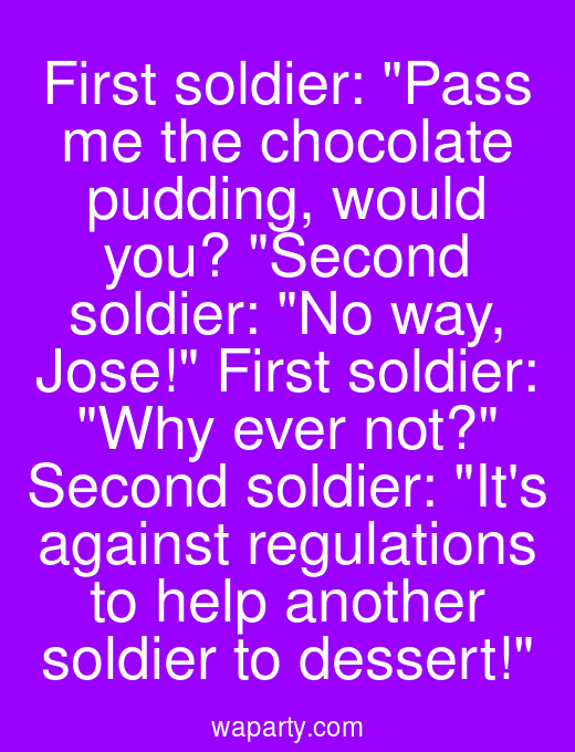 First soldier: Pass me the chocolate pudding, would you? Second soldier: No way, Jose! First soldier: Why ever not? Second soldier: Its against regulations to help another soldier to dessert!