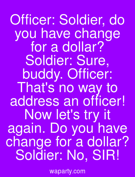 Officer: Soldier, do you have change for a dollar? Soldier: Sure, buddy. Officer: Thats no way to address an officer! Now lets try it again. Do you have change for a dollar? Soldier: No, SIR!