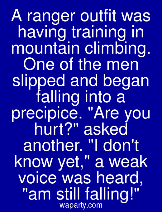 A ranger outfit was having training in mountain climbing. One of the men slipped and began falling into a precipice. Are you hurt? asked another. I dont know yet, a weak voice was heard, am still falling!