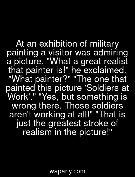 At an exhibition of military painting a visitor was admiring a picture. What a great realist that painter is! he exclaimed. What painter? The one that painted this picture Soldiers at Work. Yes, but something is wrong there. Those soldiers arent working at all! That is just the greatest stroke of realism in the picture!
