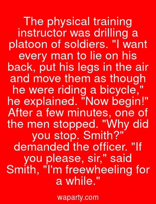 The physical training instructor was drilling a platoon of soldiers. I want every man to lie on his back, put his legs in the air and move them as though he were riding a bicycle, he explained. Now begin! After a few minutes, one of the men stopped. Why did you stop. Smith? demanded the officer. If you please, sir, said Smith, Im freewheeling for a while.