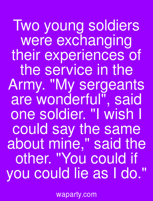 Two young soldiers were exchanging their experiences of the service in the Army. My sergeants are wonderful, said one soldier. I wish I could say the same about mine, said the other. You could if you could lie as I do.