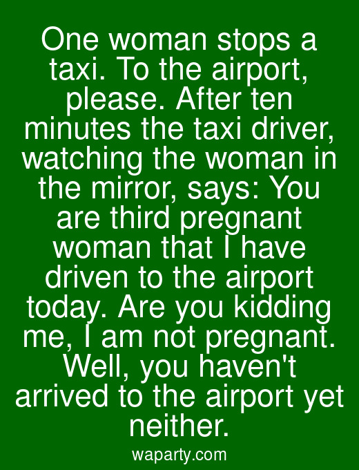 One woman stops a taxi. To the airport, please. After ten minutes the taxi driver, watching the woman in the mirror, says: You are third pregnant woman that I have driven to the airport today. Are you kidding me, I am not pregnant. Well, you havent arrived to the airport yet neither.