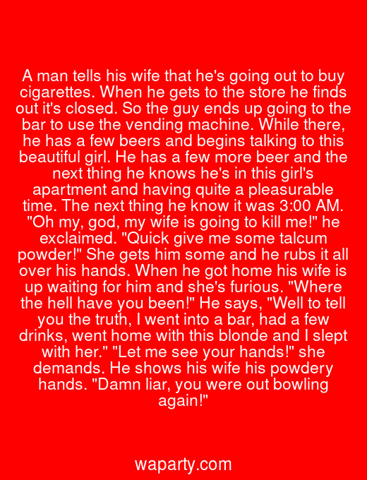 A man tells his wife that hes going out to buy cigarettes. When he gets to the store he finds out its closed. So the guy ends up going to the bar to use the vending machine. While there, he has a few beers and begins talking to this beautiful girl. He has a few more beer and the next thing he knows hes in this girls apartment and having quite a pleasurable time. The next thing he know it was 3:00 AM. Oh my, god, my wife is going to kill me! he exclaimed. Quick give me some talcum powder! She gets him some and he rubs it all over his hands. When he got home his wife is up waiting for him and shes furious. Where the hell have you been! He says, Well to tell you the truth, I went into a bar, had a few drinks, went home with this blonde and I slept with her. Let me see your hands! she demands. He shows his wife his powdery hands. Damn liar, you were out bowling again!