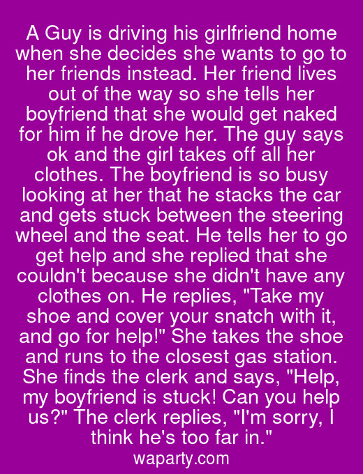 A Guy is driving his girlfriend home when she decides she wants to go to her friends instead. Her friend lives out of the way so she tells her boyfriend that she would get naked for him if he drove her. The guy says ok and the girl takes off all her clothes. The boyfriend is so busy looking at her that he stacks the car and gets stuck between the steering wheel and the seat. He tells her to go get help and she replied that she couldnt because she didnt have any clothes on. He replies, Take my shoe and cover your snatch with it, and go for help! She takes the shoe and runs to the closest gas station. She finds the clerk and says, Help, my boyfriend is stuck! Can you help us? The clerk replies, Im sorry, I think hes too far in.
