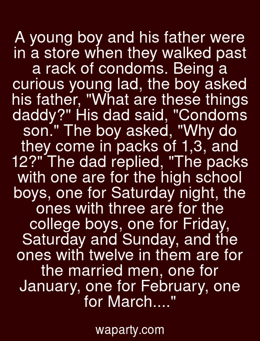A young boy and his father were in a store when they walked past a rack of condoms. Being a curious young lad, the boy asked his father, What are these things daddy? His dad said, Condoms son. The boy asked, Why do they come in packs of 1,3, and 12? The dad replied, The packs with one are for the high school boys, one for Saturday night, the ones with three are for the college boys, one for Friday, Saturday and Sunday, and the ones with twelve in them are for the married men, one for January, one for February, one for March....
