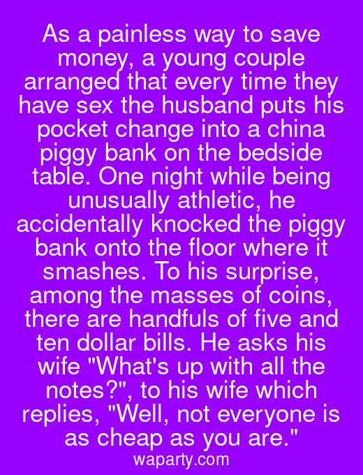 As a painless way to save money, a young couple arranged that every time they have sex the husband puts his pocket change into a china piggy bank on the bedside table. One night while being unusually athletic, he accidentally knocked the piggy bank onto the floor where it smashes. To his surprise, among the masses of coins, there are handfuls of five and ten dollar bills. He asks his wife Whats up with all the notes?, to his wife which replies, Well, not everyone is as cheap as you are.