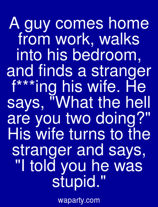 A guy comes home from work, walks into his bedroom, and finds a stranger f***ing his wife. He says, What the hell are you two doing? His wife turns to the stranger and says, I told you he was stupid.