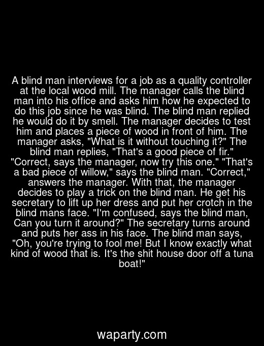 A blind man interviews for a job as a quality controller at the local wood mill. The manager calls the blind man into his office and asks him how he expected to do this job since he was blind. The blind man replied he would do it by smell. The manager decides to test him and places a piece of wood in front of him. The manager asks, What is it without touching it? The blind man replies, Thats a good piece of fir. Correct, says the manager, now try this one. Thats a bad piece of willow, says the blind man. Correct, answers the manager. With that, the manager decides to play a trick on the blind man. He get his secretary to lift up her dress and put her crotch in the blind mans face. Im confused, says the blind man, Can you turn it around? The secretary turns around and puts her ass in his face. The blind man says, Oh, youre trying to fool me! But I know exactly what kind of wood that is. Its the shit house door off a tuna boat!
