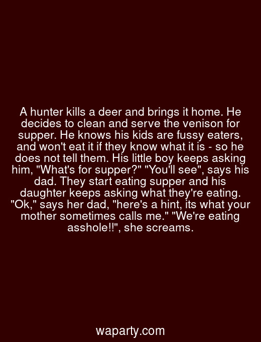 A hunter kills a deer and brings it home. He decides to clean and serve the venison for supper. He knows his kids are fussy eaters, and wont eat it if they know what it is - so he does not tell them. His little boy keeps asking him, Whats for supper? Youll see, says his dad. They start eating supper and his daughter keeps asking what theyre eating. Ok, says her dad, heres a hint, its what your mother sometimes calls me. Were eating asshole!!, she screams.