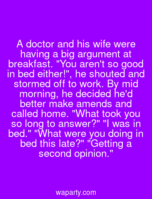 A doctor and his wife were having a big argument at breakfast. You arent so good in bed either!, he shouted and stormed off to work. By mid morning, he decided hed better make amends and called home. What took you so long to answer? I was in bed. What were you doing in bed this late? Getting a second opinion.