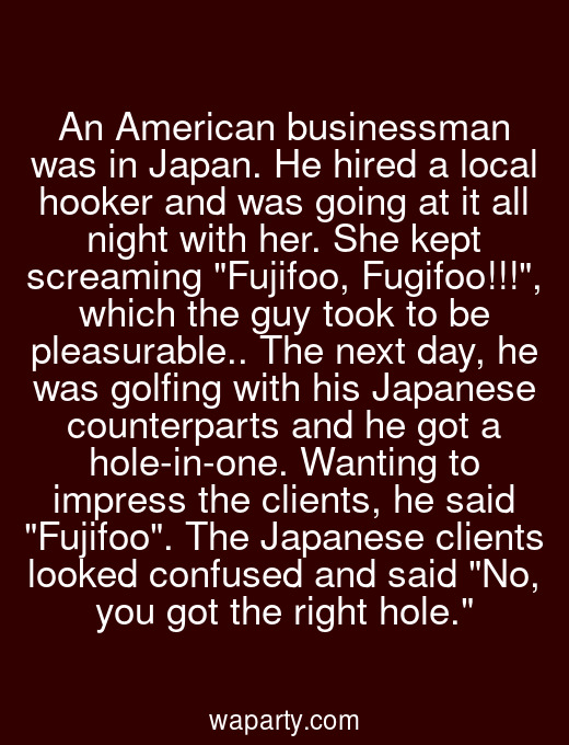 An American businessman was in Japan. He hired a local hooker and was going at it all night with her. She kept screaming Fujifoo, Fugifoo!!!, which the guy took to be pleasurable.. The next day, he was golfing with his Japanese counterparts and he got a hole-in-one. Wanting to impress the clients, he said Fujifoo. The Japanese clients looked confused and said No, you got the right hole.