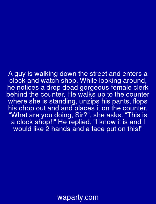 A guy is walking down the street and enters a clock and watch shop. While looking around, he notices a drop dead gorgeous female clerk behind the counter. He walks up to the counter where she is standing, unzips his pants, flops his chop out and and places it on the counter. What are you doing, Sir?, she asks. This is a clock shop!! He replied, I know it is and I would like 2 hands and a face put on this!