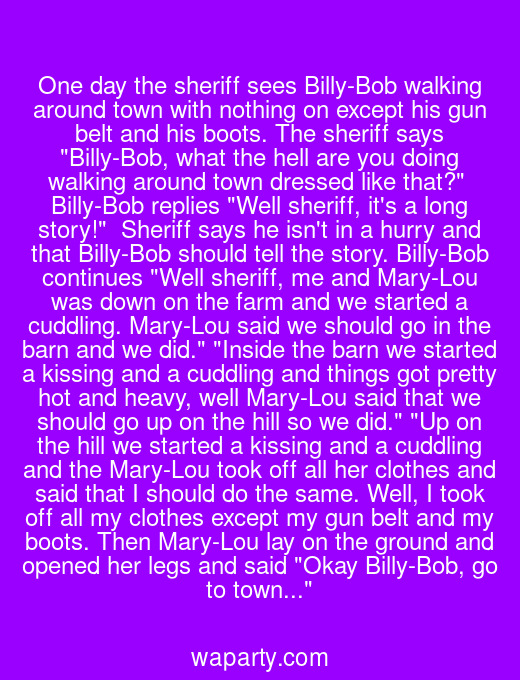 One day the sheriff sees Billy-Bob walking around town with nothing on except his gun belt and his boots. The sheriff says Billy-Bob, what the hell are you doing walking around town dressed like that?  Billy-Bob replies Well sheriff, its a long story!  Sheriff says he isnt in a hurry and that Billy-Bob should tell the story. Billy-Bob continues Well sheriff, me and Mary-Lou was down on the farm and we started a cuddling. Mary-Lou said we should go in the barn and we did. Inside the barn we started a kissing and a cuddling and things got pretty hot and heavy, well Mary-Lou said that we should go up on the hill so we did. Up on the hill we started a kissing and a cuddling and the Mary-Lou took off all her clothes and said that I should do the same. Well, I took off all my clothes except my gun belt and my boots. Then Mary-Lou lay on the ground and opened her legs and said Okay Billy-Bob, go to town...
