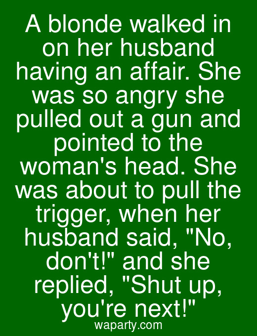 A blonde walked in on her husband having an affair. She was so angry she pulled out a gun and pointed to the womans head. She was about to pull the trigger, when her husband said, No, dont! and she replied, Shut up, youre next!