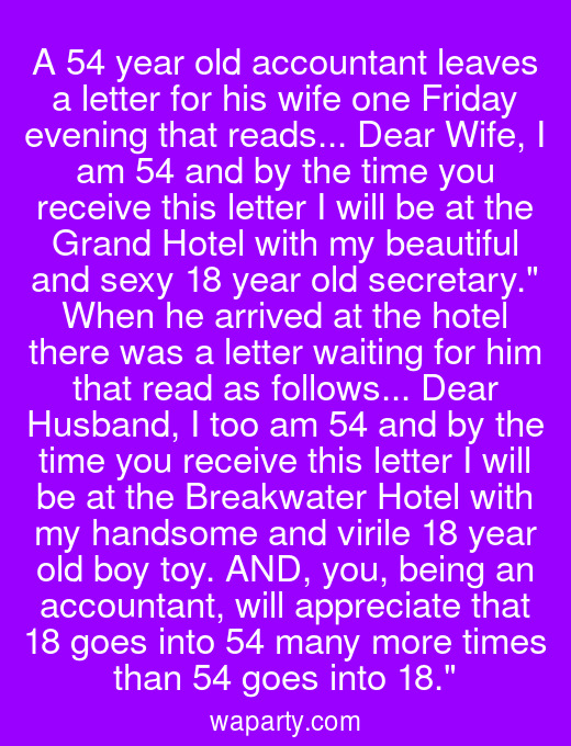 A 54 year old accountant leaves a letter for his wife one Friday evening that reads... Dear Wife, I am 54 and by the time you receive this letter I will be at the Grand Hotel with my beautiful and sexy 18 year old secretary. When he arrived at the hotel there was a letter waiting for him that read as follows... Dear Husband, I too am 54 and by the time you receive this letter I will be at the Breakwater Hotel with my handsome and virile 18 year old boy toy. AND, you, being an accountant, will appreciate that 18 goes into 54 many more times than 54 goes into 18.
