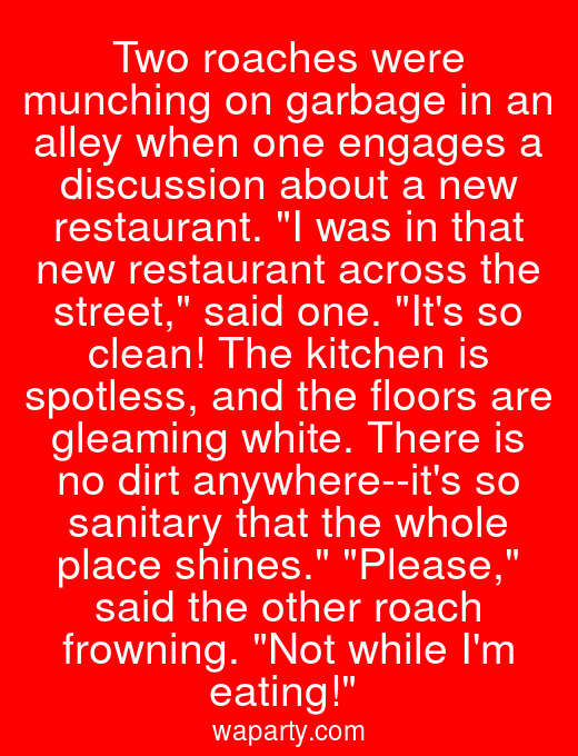Two roaches were munching on garbage in an alley when one engages a discussion about a new restaurant. I was in that new restaurant across the street, said one. Its so clean! The kitchen is spotless, and the floors are gleaming white. There is no dirt anywhere--its so sanitary that the whole place shines. Please, said the other roach frowning. Not while Im eating!