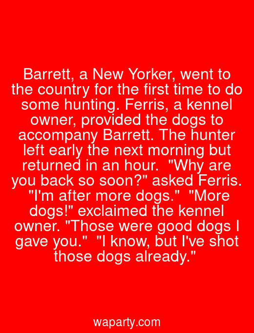 Barrett, a New Yorker, went to the country for the first time to do some hunting. Ferris, a kennel owner, provided the dogs to accompany Barrett. The hunter left early the next morning but returned in an hour.  Why are you back so soon? asked Ferris.  Im after more dogs.  More dogs! exclaimed the kennel owner. Those were good dogs I gave you.  I know, but Ive shot those dogs already.