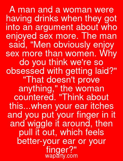 A man and a woman were having drinks when they got into an argument about who enjoyed sex more. The man said, Men obviously enjoy sex more than women. Why do you think were so obsessed with getting laid? That doesnt prove anything, the woman countered. Think about this...when your ear itches and you put your finger in it and wiggle it around, then pull it out, which feels better-your ear or your finger?