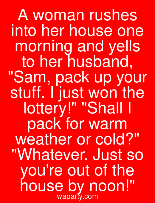 A woman rushes into her house one morning and yells to her husband, Sam, pack up your stuff. I just won the lottery! Shall I pack for warm weather or cold? Whatever. Just so youre out of the house by noon!