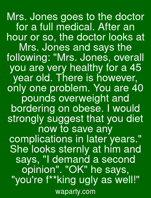 Mrs. Jones goes to the doctor for a full medical. After an hour or so, the doctor looks at Mrs. Jones and says the following: Mrs. Jones, overall you are very healthy for a 45 year old. There is however, only one problem. You are 40 pounds overweight and bordering on obese. I would strongly suggest that you diet now to save any complications in later years. She looks sternly at him and says, I demand a second opinion. OK he says, youre f**king ugly as well!