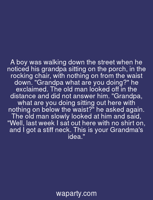 A boy was walking down the street when he noticed his grandpa sitting on the porch, in the rocking chair, with nothing on from the waist down. Grandpa what are you doing? he exclaimed. The old man looked off in the distance and did not answer him. Grandpa, what are you doing sitting out here with nothing on below the waist? he asked again. The old man slowly looked at him and said, Well, last week I sat out here with no shirt on, and I got a stiff neck. This is your Grandmas idea.