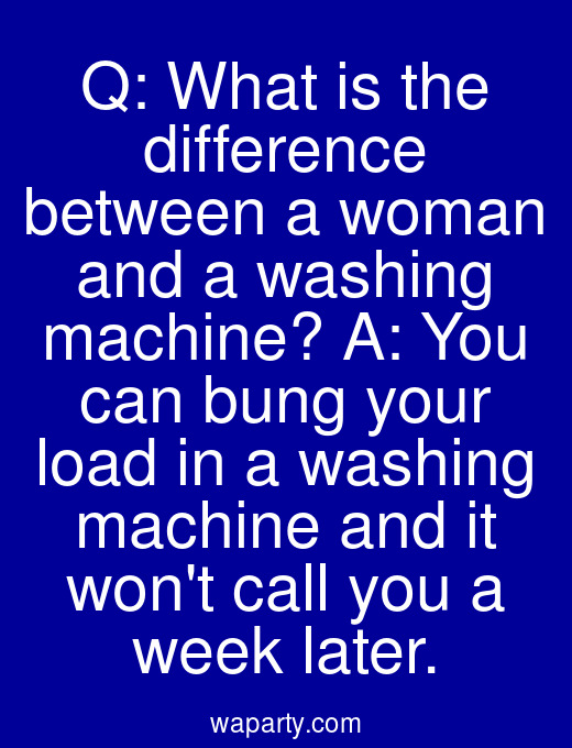 Q: What is the difference between a woman and a washing machine? A: You can bung your load in a washing machine and it wont call you a week later.