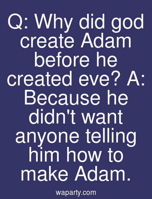 Q: Why did god create Adam before he created eve? A: Because he didnt want anyone telling him how to make Adam.