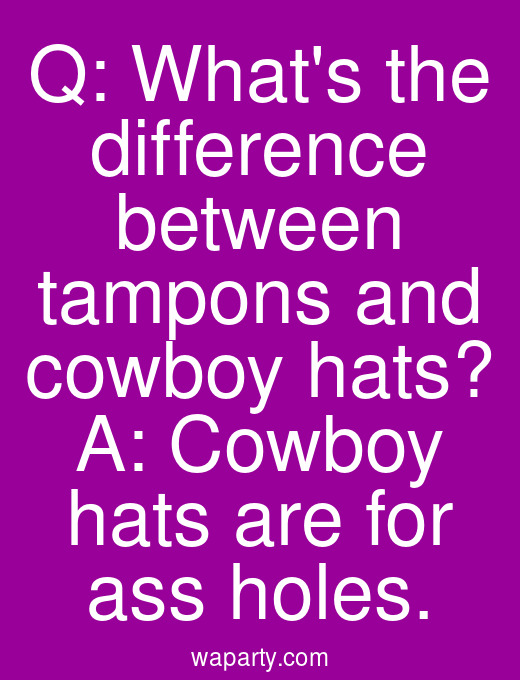Q: Whats the difference between tampons and cowboy hats? A: Cowboy hats are for ass holes.