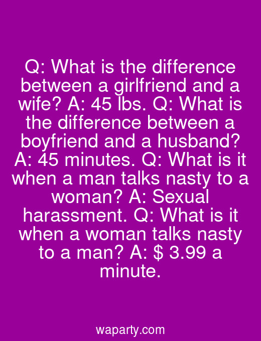 Q: What is the difference between a girlfriend and a wife? A: 45 lbs. Q: What is the difference between a boyfriend and a husband? A: 45 minutes. Q: What is it when a man talks nasty to a woman? A: Sexual harassment. Q: What is it when a woman talks nasty to a man? A: $ 3.99 a minute.