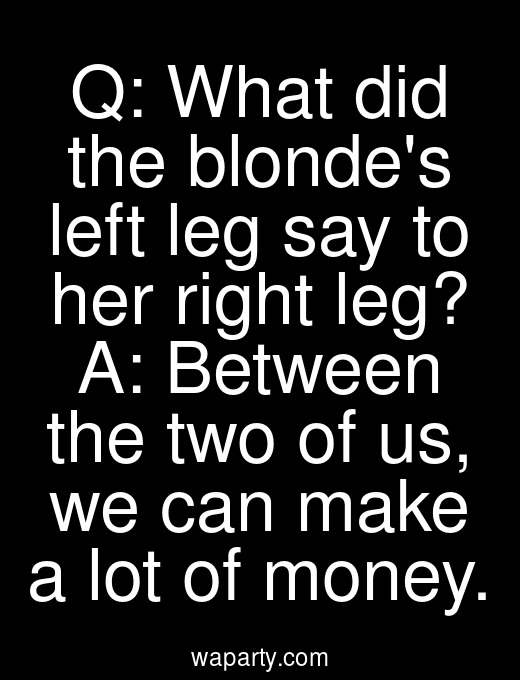 Q: What did the blondes left leg say to her right leg? A: Between the two of us, we can make a lot of money.