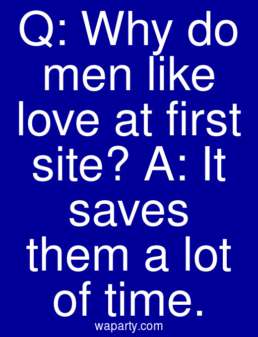 Q: Why do men like love at first site? A: It saves them a lot of time.