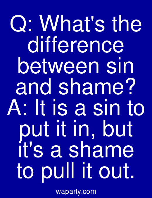 Q: Whats the difference between sin and shame? A: It is a sin to put it in, but its a shame to pull it out.