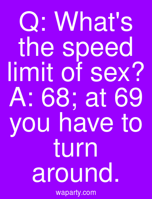 Q: Whats the speed limit of sex? A: 68; at 69 you have to turn around.