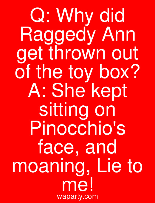 Q: Why did Raggedy Ann get thrown out of the toy box? A: She kept sitting on Pinocchios face, and moaning, Lie to me!