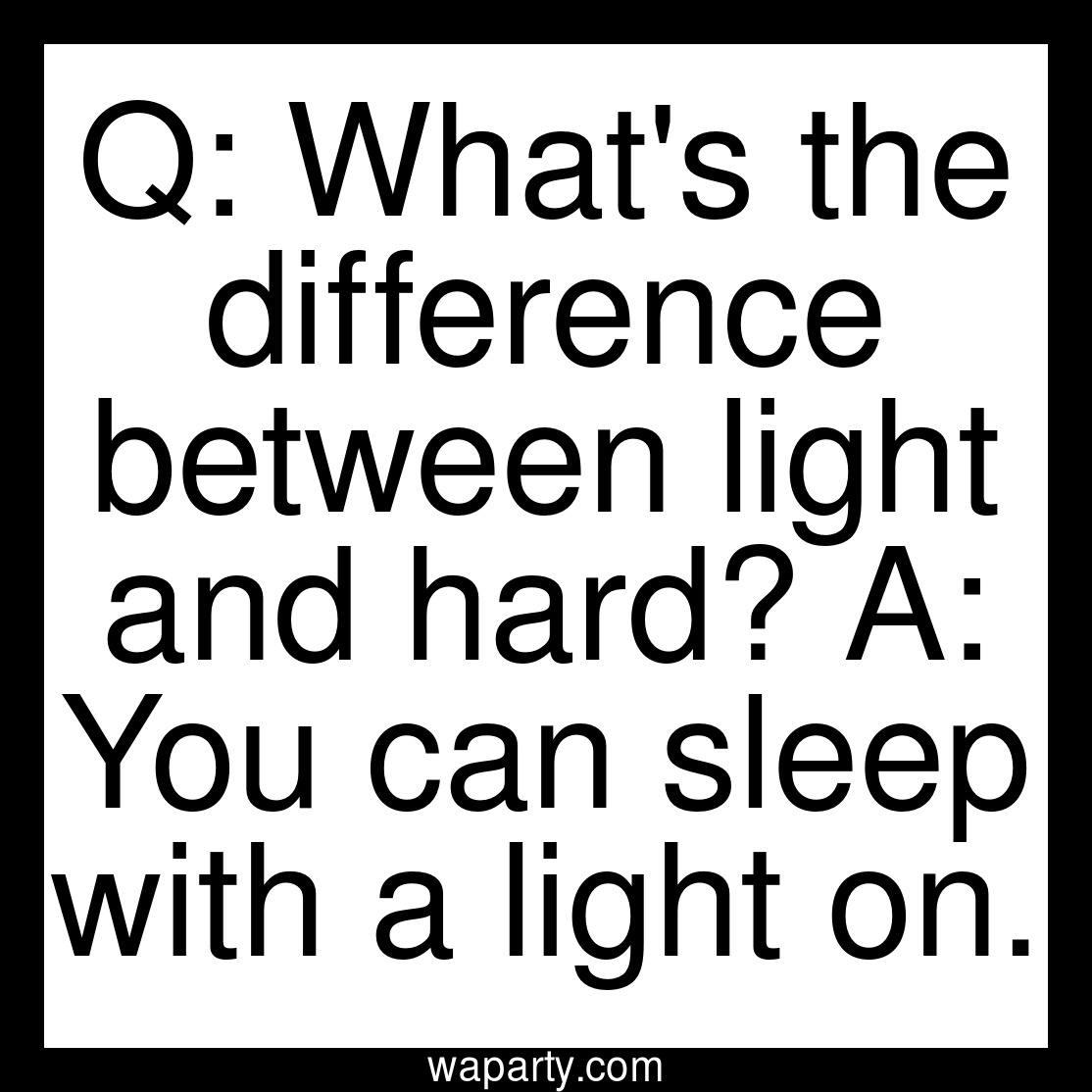 Q: Whats the difference between light and hard? A: You can sleep with a light on.