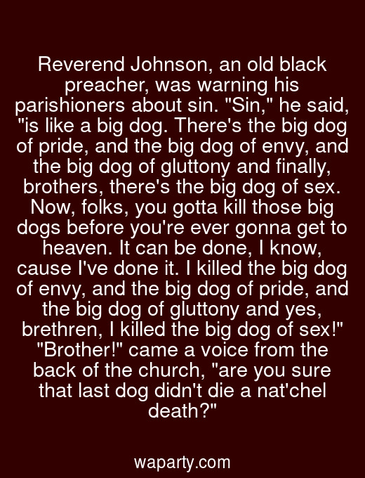 Reverend Johnson, an old black preacher, was warning his parishioners about sin. Sin, he said, is like a big dog. Theres the big dog of pride, and the big dog of envy, and the big dog of gluttony and finally, brothers, theres the big dog of sex. Now, folks, you gotta kill those big dogs before youre ever gonna get to heaven. It can be done, I know, cause Ive done it. I killed the big dog of envy, and the big dog of pride, and the big dog of gluttony and yes, brethren, I killed the big dog of sex! Brother! came a voice from the back of the church, are you sure that last dog didnt die a natchel death?