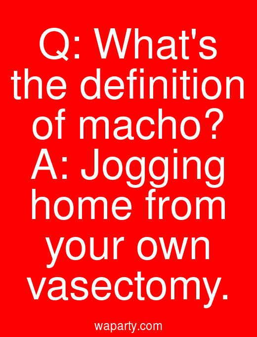 Q: Whats the definition of macho? A: Jogging home from your own vasectomy.