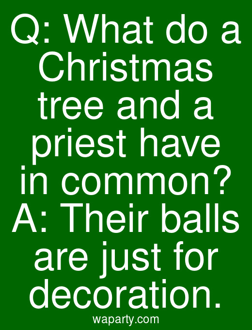 Q: What do a Christmas tree and a priest have in common? A: Their balls are just for decoration.