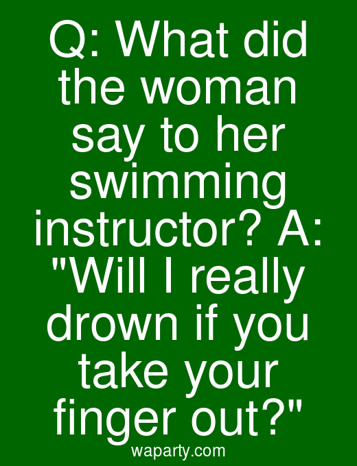 Q: What did the woman say to her swimming instructor? A: Will I really drown if you take your finger out?