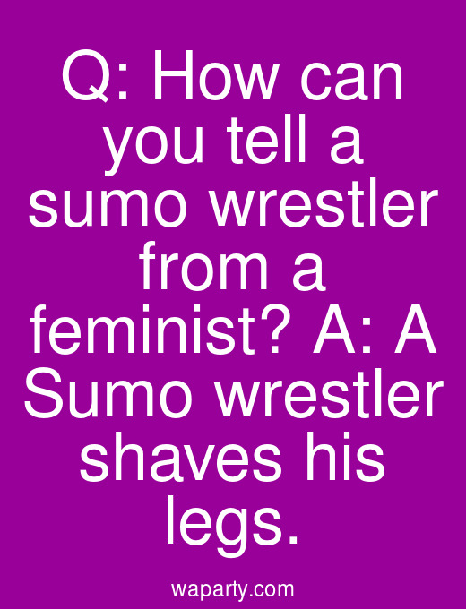 Q: How can you tell a sumo wrestler from a feminist? A: A Sumo wrestler shaves his legs.